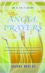 ANGEL PRAYERS: Communing with Angels to Help Restore Health, Love, Prosperity, Joy, and Enlightenment