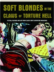 SOFT BLONDES IN THE CLAWS OF TORTURE HELL, VOLUME 4: Fiction, Features and Art from Classic Men's Adventure Magazines