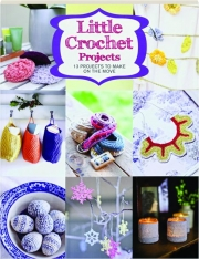 LITTLE CROCHET PROJECTS: 13 Projects to Make on the Move