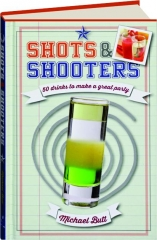 SHOTS & SHOOTERS: 50 Drinks to Make a Great Party