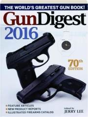 GUN DIGEST 2016, 70TH EDITION: The World's Greatest Gun Book!