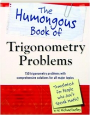 THE HUMONGOUS BOOK OF TRIGONOMETRY PROBLEMS: Translated for People Who Don't Speak Math!!