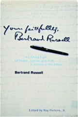 YOURS FAITHFULLY, BERTRAND RUSSELL: A Lifelong Fight for Peace, Justice, and Truth in Letters to the Editor