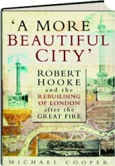 'A MORE BEAUTIFUL CITY': Robert Hooke and the Rebuilding of London After the Great Fire
