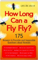 HOW LONG CAN A FLY FLY? 175 Answers to Possible and Impossible Questions About Animals