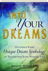 INTO YOUR DREAMS: Decipher Your Unique Dream Symbology to Transform Your Waking Life