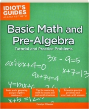 BASIC MATH AND PRE-ALGEBRA TUTORIAL AND PRACTICE PROBLEMS: Idiot's Guides as Easy as It Gets!
