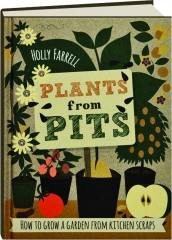 PLANTS FROM PITS: How to Grow a Garden from Kitchen Scraps