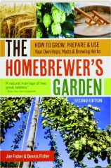 THE HOMEBREWER'S GARDEN, SECOND EDITION: How to Grow, Prepare & Use Your Own Hops, Malts & Brewing Herbs