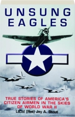 UNSUNG EAGLES: True Stories of America's Citizen Airmen in the Skies of World War II