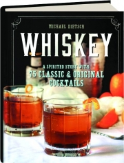 WHISKEY: A Spirited Story with 75 Classic & Original Cocktails