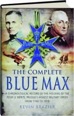 THE COMPLETE BLUE MAX: A Chronological Record of the Holders of the Pour le Merite, Prussia's Highest Military Order, from 1740-1918