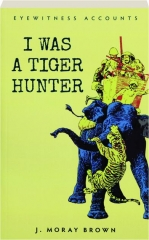 I WAS A TIGER HUNTER: Eyewitness Accounts
