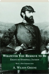 WHATEVER YOU RESOLVE TO BE: Essays on Stonewall Jackson