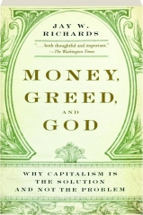 MONEY, GREED, AND GOD: Why Capitalism Is the Solution and Not the Problem