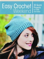 EASY CROCHET WEEKEND: 30 Quick Projects to Make and Wear