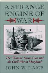 A STRANGE ENGINE OF WAR: The Winans Steam Gun and the Civil War in Maryland