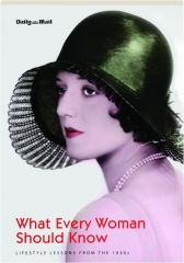 WHAT EVERY WOMAN SHOULD KNOW: Lifestyle Lessons from the 1930s