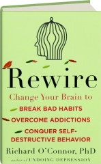 REWIRE: Change Your Brain to Break Bad Habits, Overcome Addictions, Conquer Self-Destructive Behavior