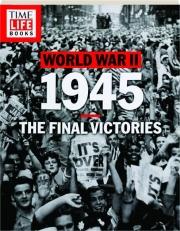 WORLD WAR II 1945: The Final Victories