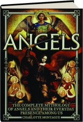 ANGELS: The Complete Mythology of Angels and Their Everyday Presence Among Us