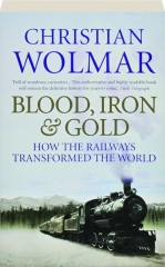 BLOOD, IRON, & GOLD: How the Railways Transformed the World