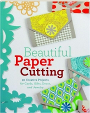 BEAUTIFUL PAPER CUTTING: 30 Creative Projects for Cards, Gifts, Decor, and Jewelry