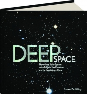 DEEP SPACE: Beyond the Solar System to the Edge of the Universe and the Beginning of Time