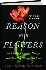 THE REASON FOR FLOWERS: Their History, Culture, Biology, and How They Change Our Lives