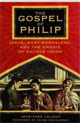 THE GOSPEL OF PHILIP: Jesus, Mary Magdalene, and the Gnosis of Sacred Union