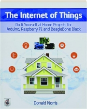 THE INTERNET OF THINGS: Do-It-Yourself at Home Projects for Arduino, Raspberry Pi, and BeagleBone Black