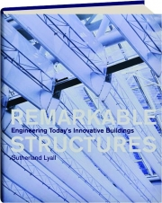 REMARKABLE STRUCTURES: Engineering Today's Innovative Buildings