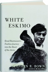 WHITE ESKIMO: Knud Rasmussen's Fearless Journey into the Heart of the Arctic