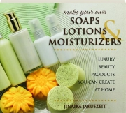 MAKE YOUR OWN SOAPS, LOTIONS, & MOISTURIZERS