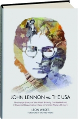 JOHN LENNON VS. THE U.S.A.: The Inside Story of the Most Bitterly Contested and Influential Deportation Case in United States Hi