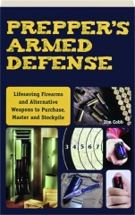 PREPPER'S ARMED DEFENSE: Lifesaving Firearms and Alternative Weapons to Purchase, Master and Stockpile