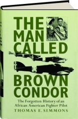 THE MAN CALLED BROWN CONDOR: The Forgotten History of an African American Fighter Pilot
