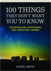 100 THINGS THEY DON'T WANT YOU TO KNOW: Conspiracies, Mysteries, and Unsolved Crimes