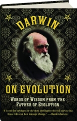 DARWIN ON EVOLUTION: Words of Wisdom from the Father of Evolution