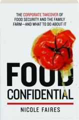 FOOD CONFIDENTIAL: The Corporate Takeover of Food Security and the Family Farm--and What to Do About It