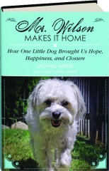 MR. WILSON MAKES IT HOME: How One Little Dog Brought Us Hope, Happiness, and Closure