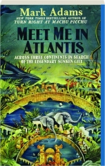MEET ME IN ATLANTIS: Across Three Continents in Search of the Legendary Sunken City
