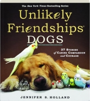 UNLIKELY FRIENDSHIPS--DOGS: 37 Stories of Canine Compassion and Courage