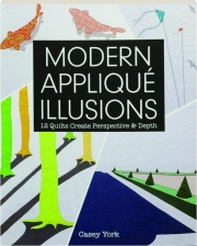 MODERN APPLIQUE ILLUSIONS: 12 Quilts Create Perspective & Depth
