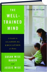 THE WELL-TRAINED MIND, FOURTH EDITION: A Guide to Classical Education at Home