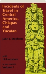INCIDENTS OF TRAVEL IN CENTRAL AMERICA, CHIAPAS AND YUCATAN, VOLUME 1