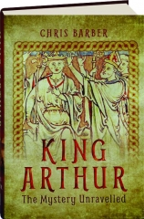 KING ARTHUR: The Mystery Unravelled