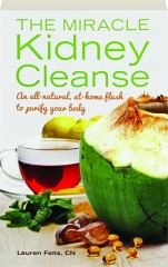 THE MIRACLE KIDNEY CLEANSE: An All-Natural, At-Home Flush to Purify Your Body