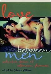 LOVE BETWEEN MEN: Seductive Stories of Afternoon Pleasures