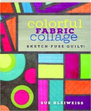 COLORFUL FABRIC COLLAGE: Sketch, Fuse, Quilt!